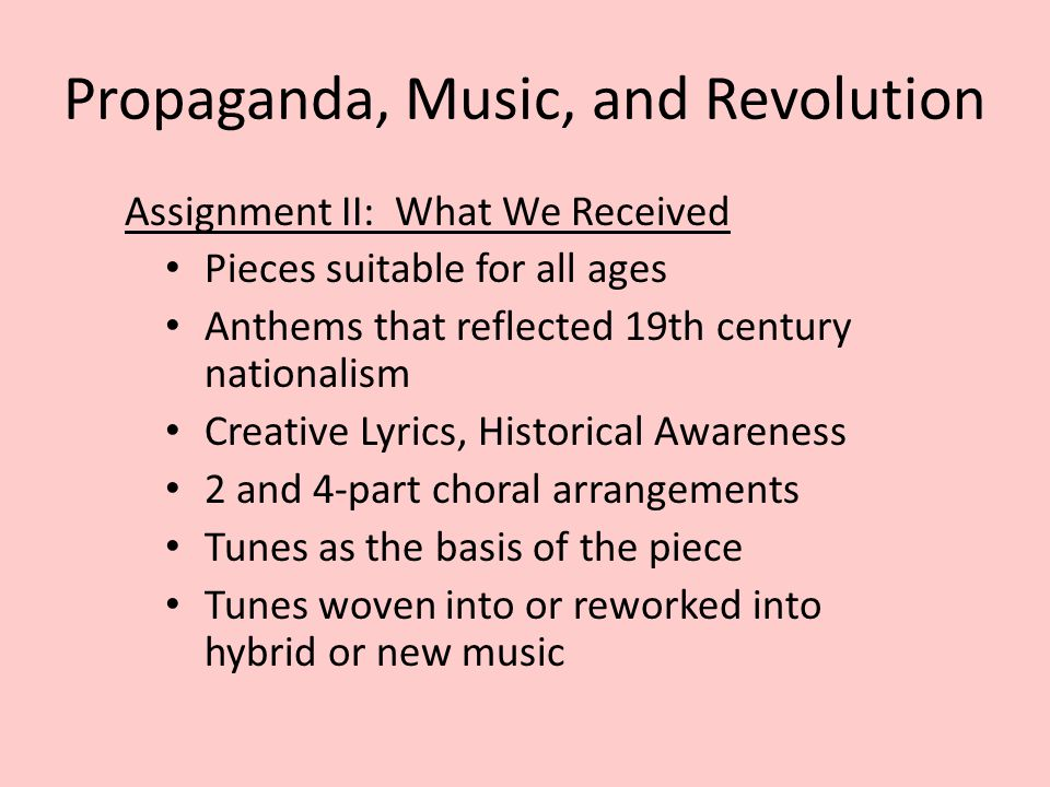 Propaganda, Music, and Revolution Assignment II: What We Received Pieces suitable for all ages Anthems that reflected 19th century nationalism Creativ