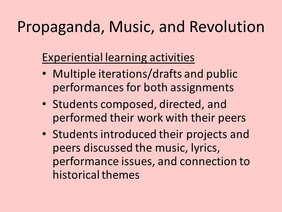 Propaganda, Music, and Revolution Experiential learning activities Multiple iterations/drafts and public performances for both assignments Students co