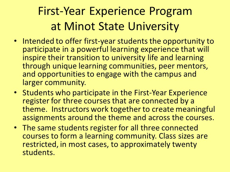 First-Year Experience Program at Minot State University Intended to offer first-year students the opportunity to participate in a powerful learning ex