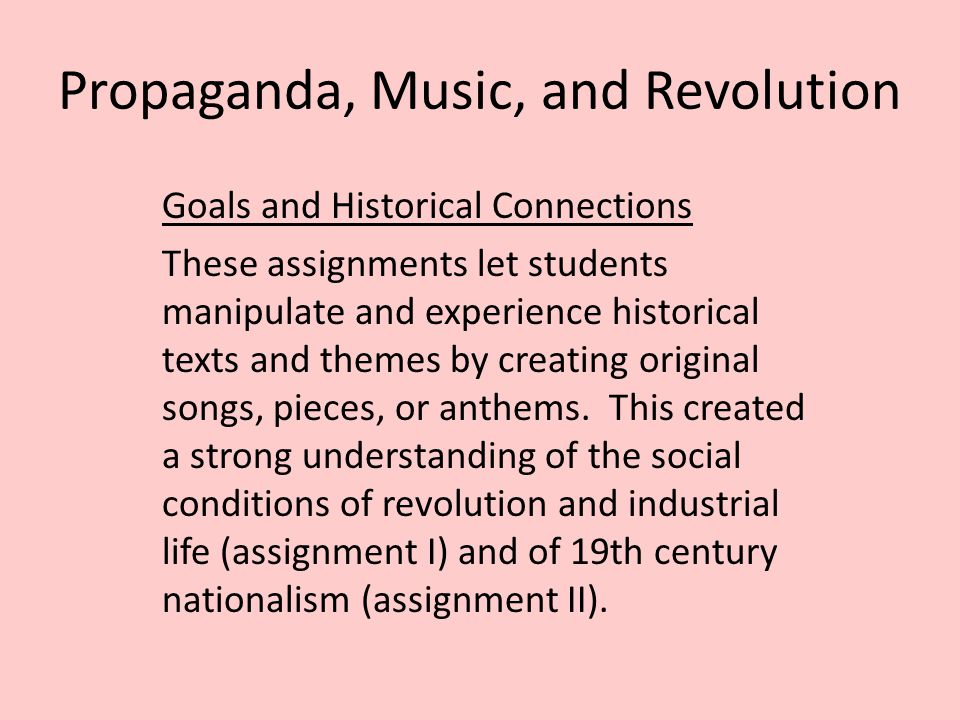 Propaganda, Music, and Revolution Goals and Historical Connections These assignments let students manipulate and experience historical texts and themes by creating original songs, pieces, or anthems.