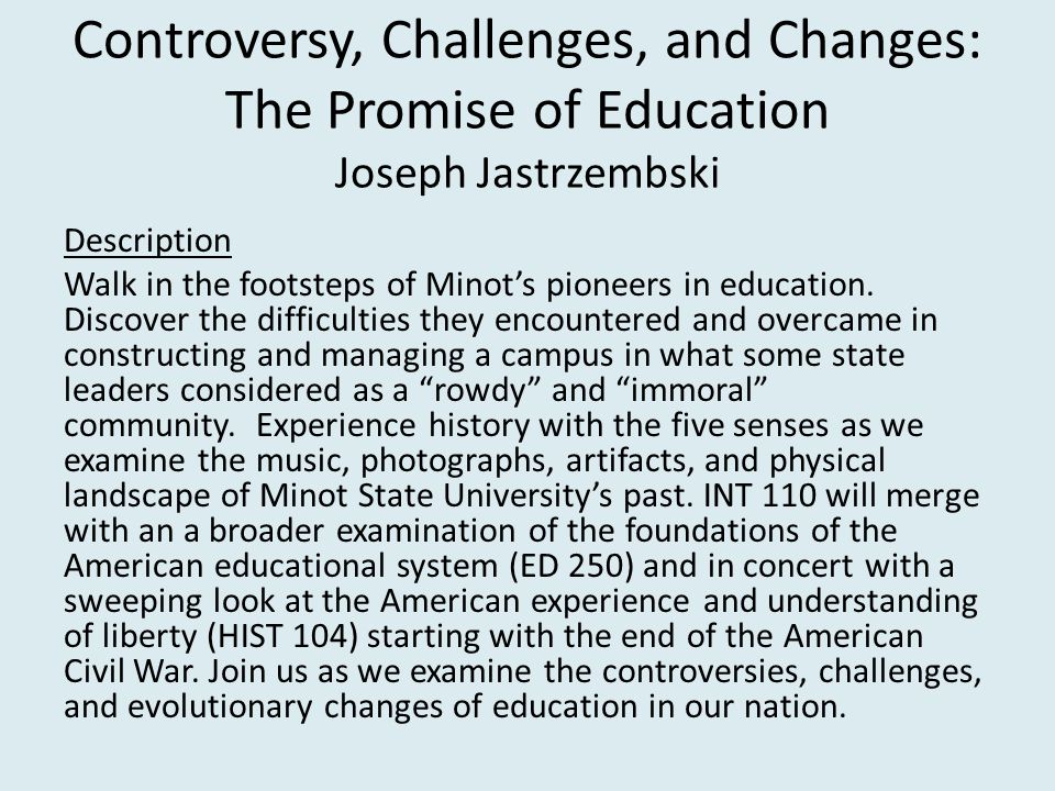 Controversy, Challenges, and Changes: The Promise of Education Joseph Jastrzembski Description Walk in the footsteps of Minot's pioneers in education.
