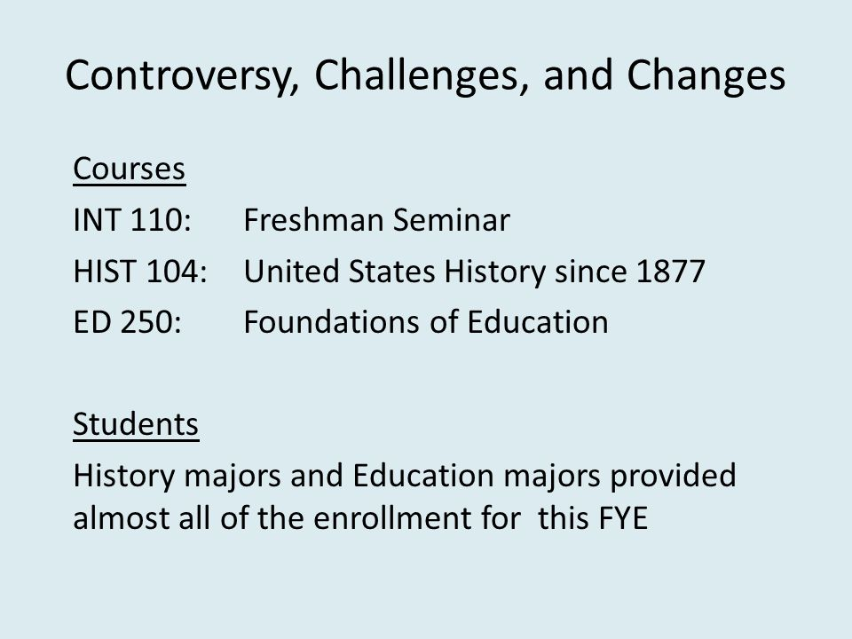 Controversy, Challenges, and Changes Courses INT 110: Freshman Seminar HIST 104:United States History since 1877 ED 250:Foundations of Education Students History majors and Education majors provided almost all of the enrollment for this FYE