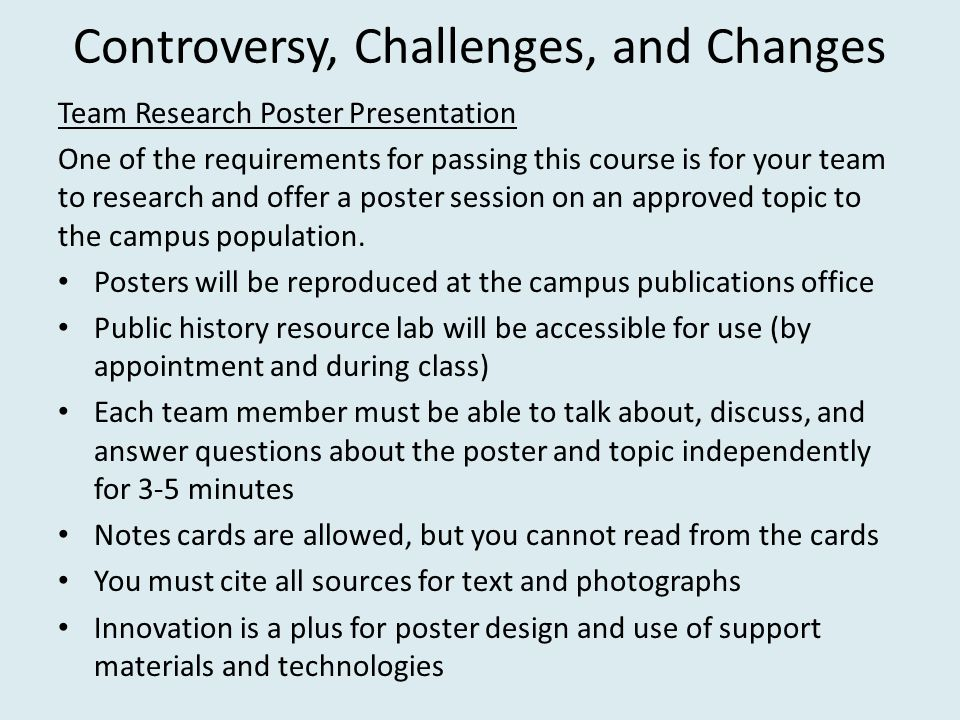 Controversy, Challenges, and Changes Team Research Poster Presentation One of the requirements for passing this course is for your team to research and offer a poster session on an approved topic to the campus population.