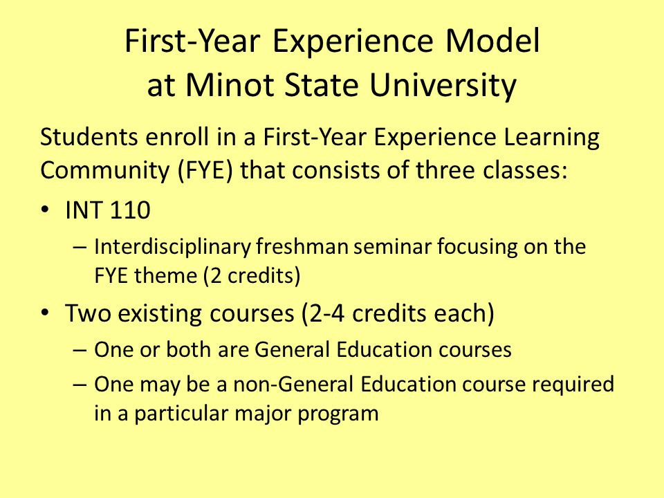 First-Year Experience Model at Minot State University Students enroll in a First-Year Experience Learning Community (FYE) that consists of three class
