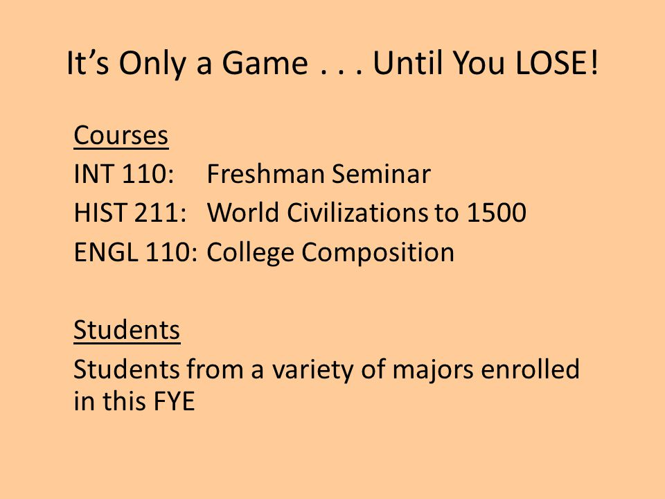 It's Only a Game... Until You LOSE! Courses INT 110: Freshman Seminar HIST 211:World Civilizations to 1500 ENGL 110:College Composition Students Stude