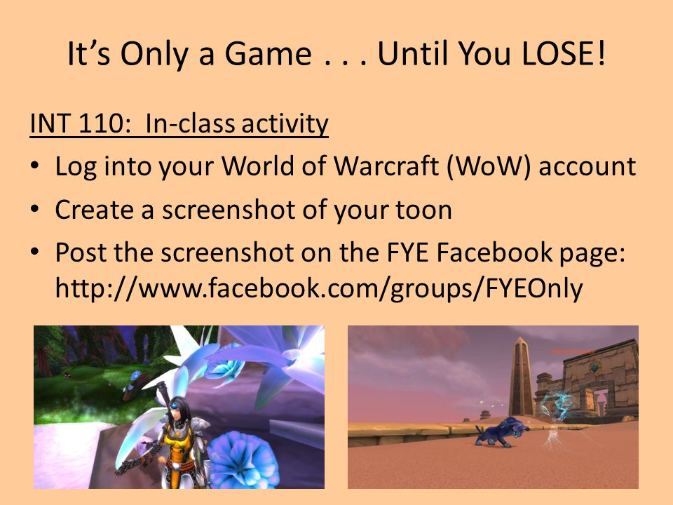 It's Only a Game... Until You LOSE! INT 110: In-class activity Log into your World of Warcraft (WoW) account Create a screenshot of your toon Post the