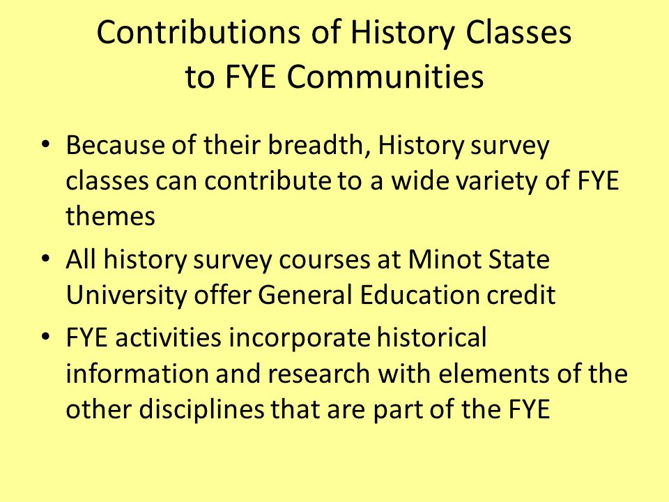 Contributions of History Classes to FYE Communities Because of their breadth, History survey classes can contribute to a wide variety of FYE themes All history survey courses at Minot State University offer General Education credit FYE activities incorporate historical information and research with elements of the other disciplines that are part of the FYE