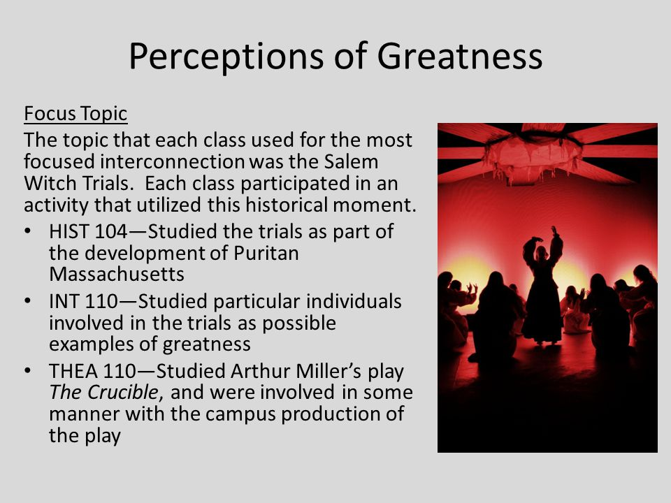 Perceptions of Greatness Focus Topic The topic that each class used for the most focused interconnection was the Salem Witch Trials. Each class partic