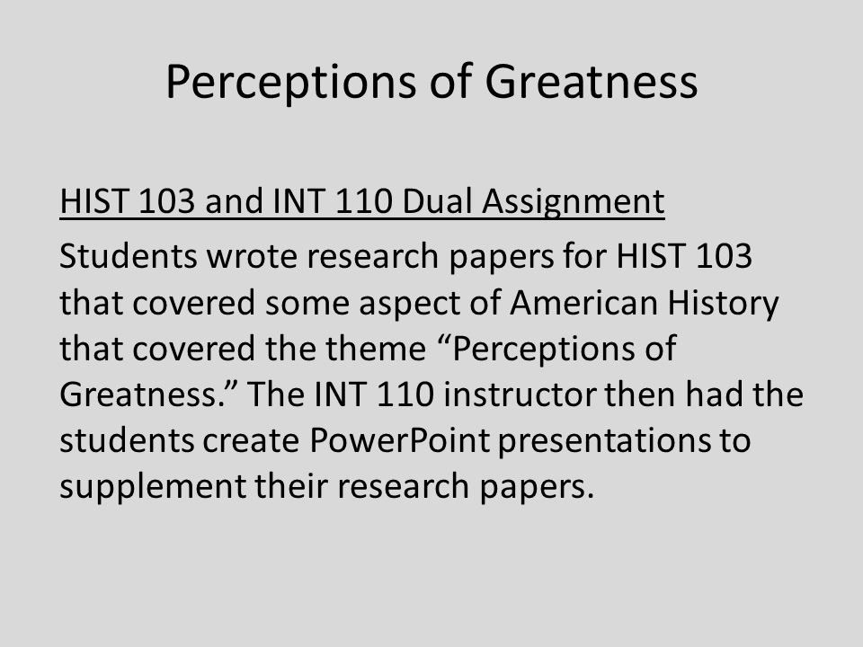 Perceptions of Greatness HIST 103 and INT 110 Dual Assignment Students wrote research papers for HIST 103 that covered some aspect of American History that covered the theme Perceptions of Greatness. The INT 110 instructor then had the students create PowerPoint presentations to supplement their research papers.