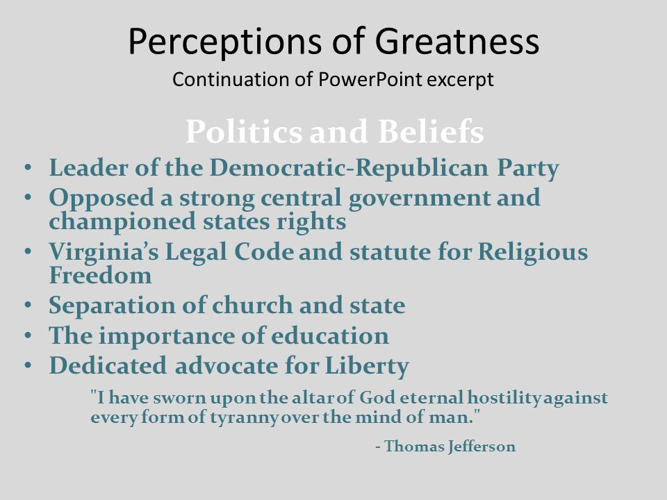 Perceptions of Greatness Continuation of PowerPoint excerpt Leader of the Democratic-Republican Party Opposed a strong central government and championed states rights Virginia's Legal Code and statute for Religious Freedom Separation of church and state The importance of education Dedicated advocate for Liberty I have sworn upon the altar of God eternal hostility against every form of tyranny over the mind of man. - Thomas Jefferson Politics and Beliefs