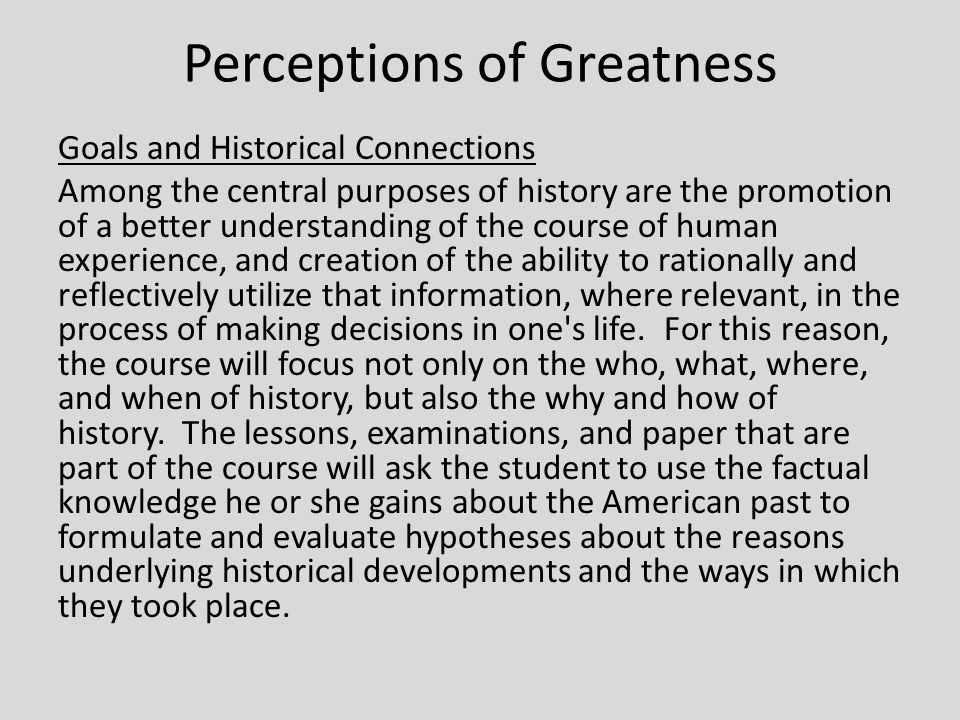 Perceptions of Greatness Goals and Historical Connections Among the central purposes of history are the promotion of a better understanding of the course of human experience, and creation of the ability to rationally and reflectively utilize that information, where relevant, in the process of making decisions in one s life.