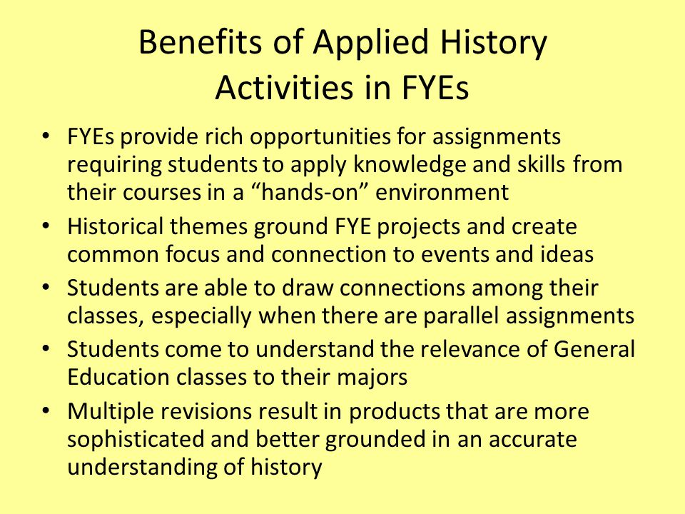 Benefits of Applied History Activities in FYEs FYEs provide rich opportunities for assignments requiring students to apply knowledge and skills from their courses in a hands-on environment Historical themes ground FYE projects and create common focus and connection to events and ideas Students are able to draw connections among their classes, especially when there are parallel assignments Students come to understand the relevance of General Education classes to their majors Multiple revisions result in products that are more sophisticated and better grounded in an accurate understanding of history