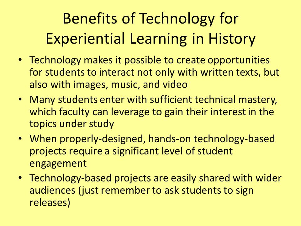 Benefits of Technology for Experiential Learning in History Technology makes it possible to create opportunities for students to interact not only wit