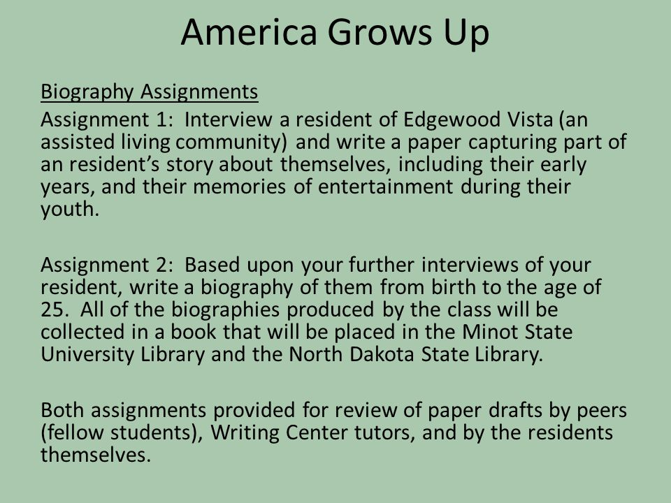 America Grows Up Biography Assignments Assignment 1: Interview a resident of Edgewood Vista (an assisted living community) and write a paper capturing part of an resident's story about themselves, including their early years, and their memories of entertainment during their youth.