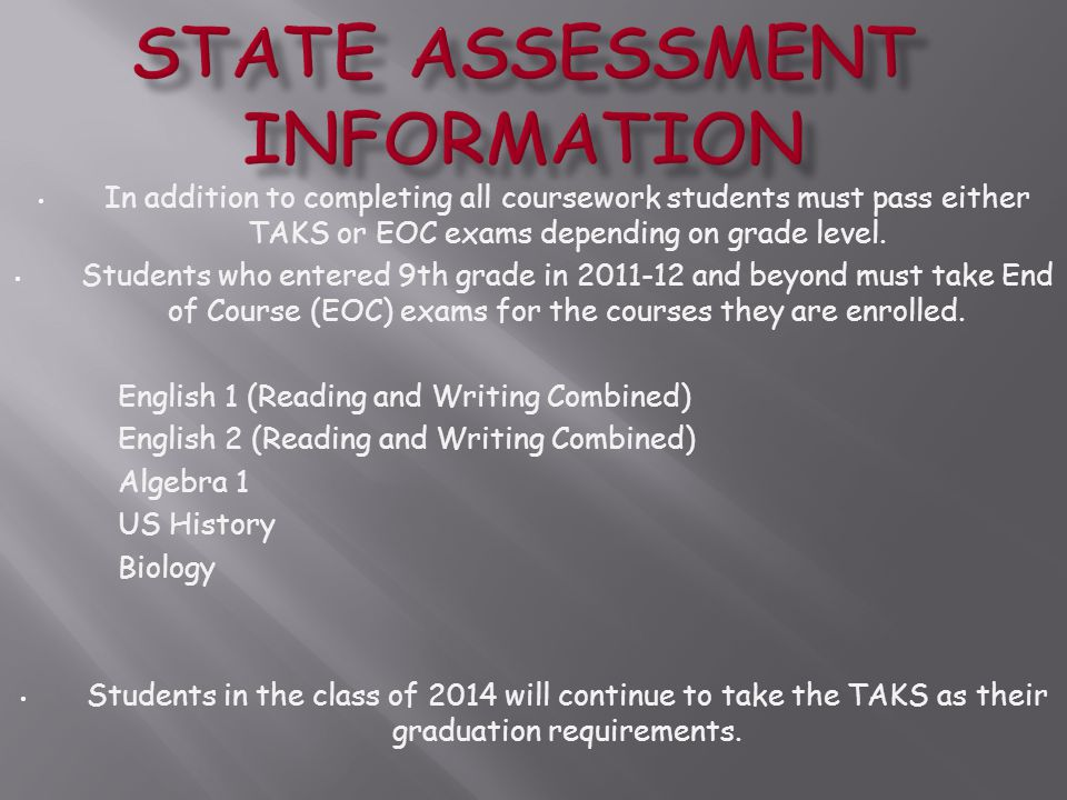 In addition to completing all coursework students must pass either TAKS or EOC exams depending on grade level.