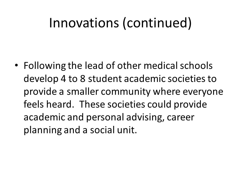 Innovations (continued) Following the lead of other medical schools develop 4 to 8 student academic societies to provide a smaller community where everyone feels heard.