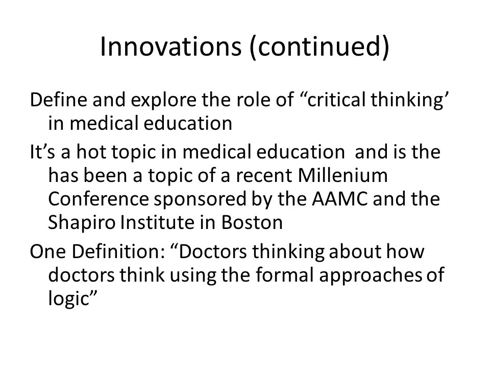 Innovations (continued) Define and explore the role of critical thinking' in medical education It's a hot topic in medical education and is the has been a topic of a recent Millenium Conference sponsored by the AAMC and the Shapiro Institute in Boston One Definition: Doctors thinking about how doctors think using the formal approaches of logic