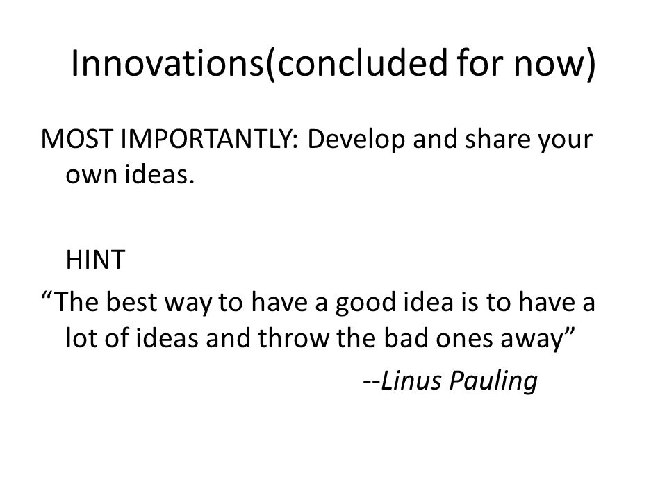 Innovations(concluded for now) MOST IMPORTANTLY: Develop and share your own ideas.