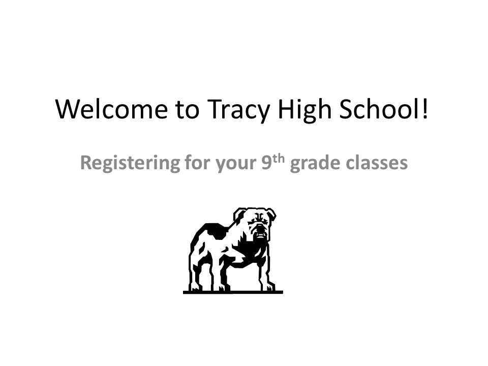 Welcome to Tracy High School! Registering for your 9 th grade classes