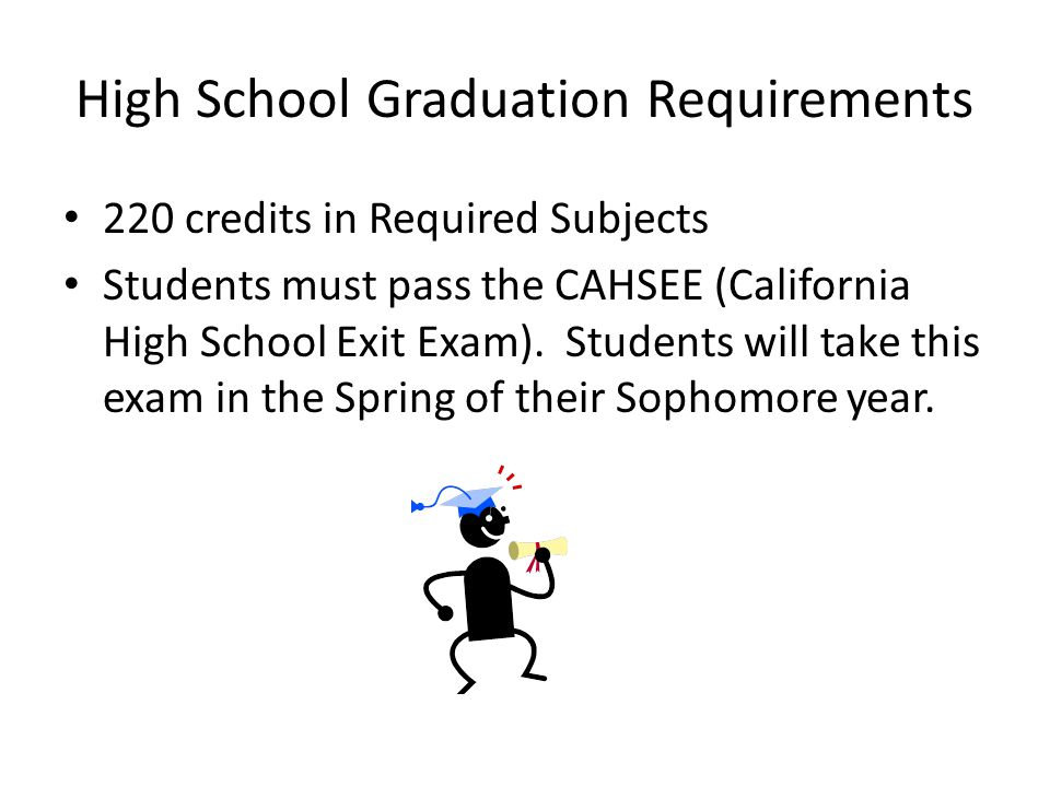 High School Graduation Requirements 220 credits in Required Subjects Students must pass the CAHSEE (California High School Exit Exam).