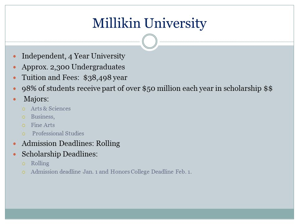 Millikin University Independent, 4 Year University Approx. 2,300 Undergraduates Tuition and Fees: $38,498 year 98% of students receive part of over $5