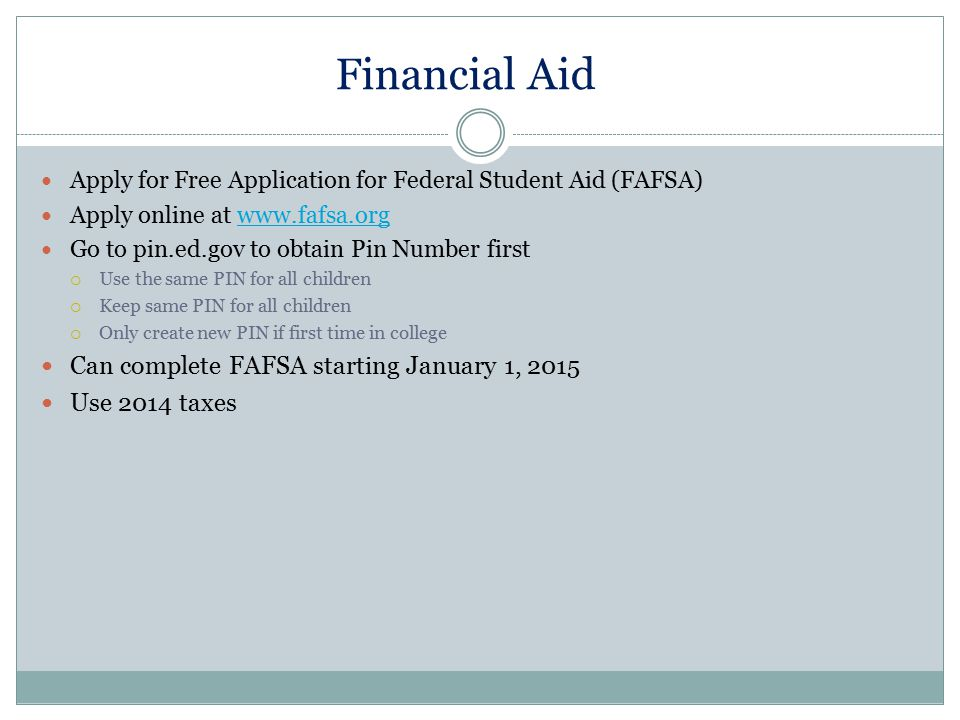Financial Aid Apply for Free Application for Federal Student Aid (FAFSA) Apply online at www.fafsa.orgwww.fafsa.org Go to pin.ed.gov to obtain Pin Num