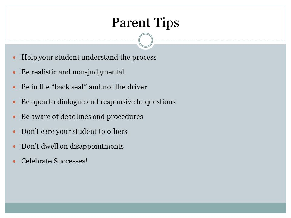 "Parent Tips Help your student understand the process Be realistic and non-judgmental Be in the ""back seat"" and not the driver Be open to dialogue and"