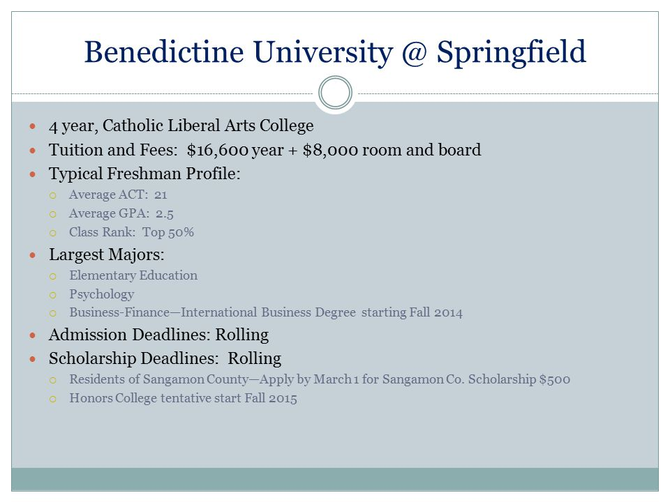 Benedictine University @ Springfield 4 year, Catholic Liberal Arts College Tuition and Fees: $16,600 year + $8,000 room and board Typical Freshman Pro