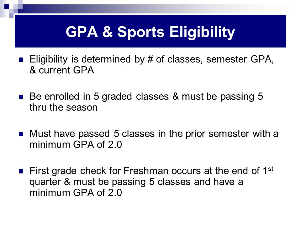 GPA & Sports Eligibility Eligibility is determined by # of classes, semester GPA, & current GPA Be enrolled in 5 graded classes & must be passing 5 thru the season Must have passed 5 classes in the prior semester with a minimum GPA of 2.0 First grade check for Freshman occurs at the end of 1 st quarter & must be passing 5 classes and have a minimum GPA of 2.0