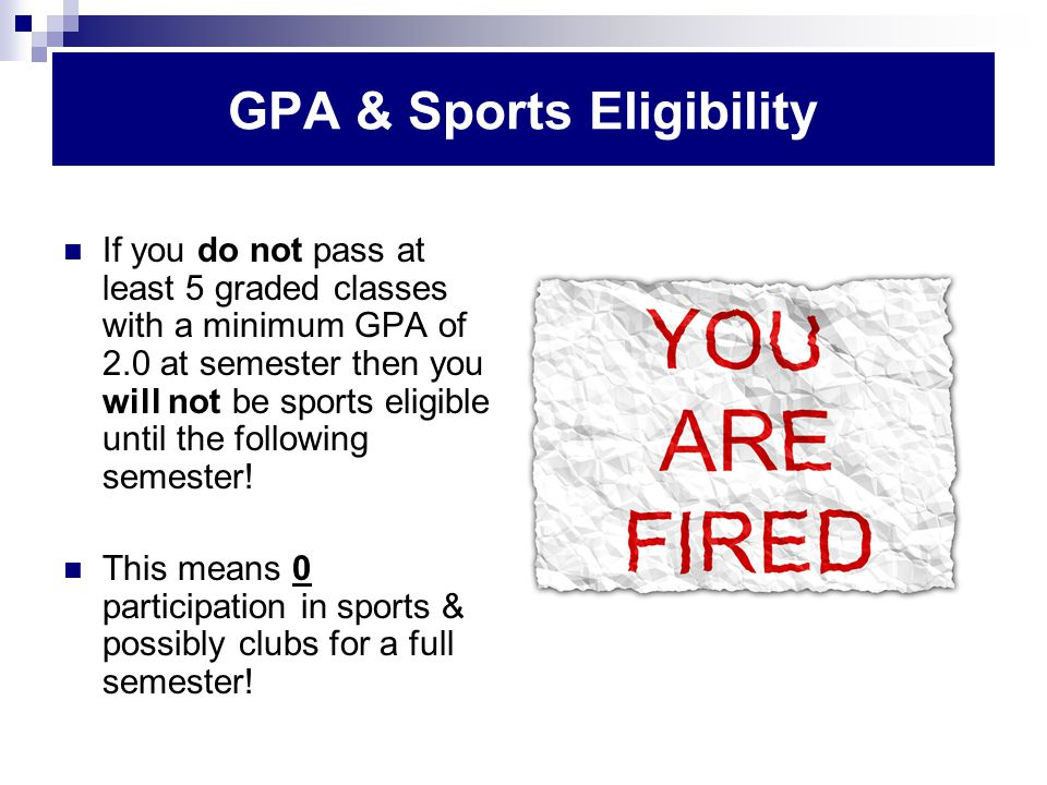 If you do not pass at least 5 graded classes with a minimum GPA of 2.0 at semester then you will not be sports eligible until the following semester.