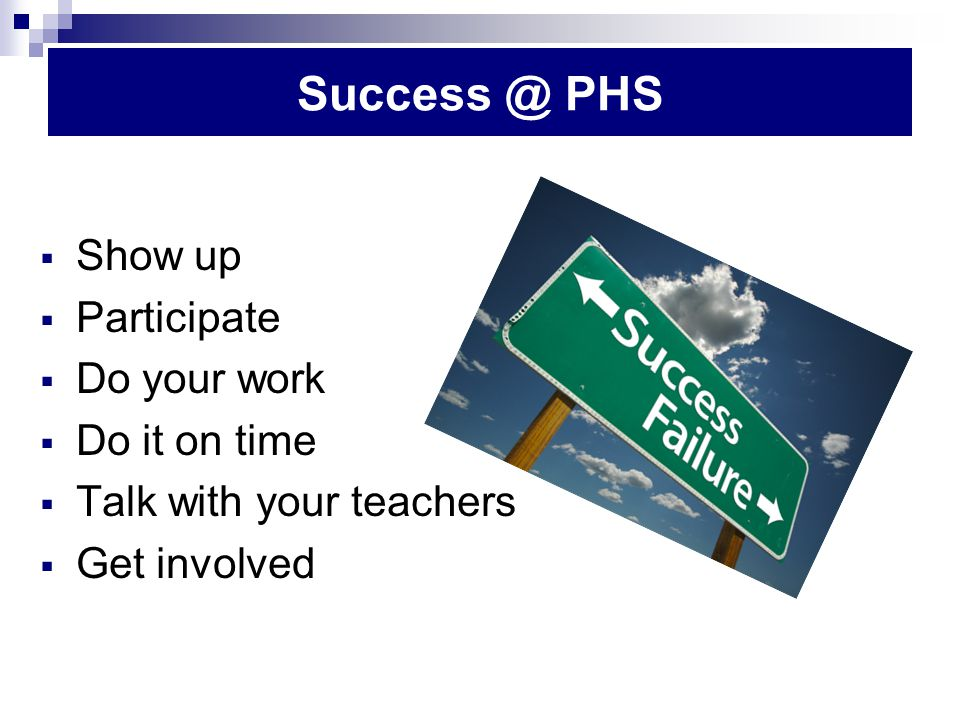 Success @ PHS  Show up  Participate  Do your work  Do it on time  Talk with your teachers  Get involved