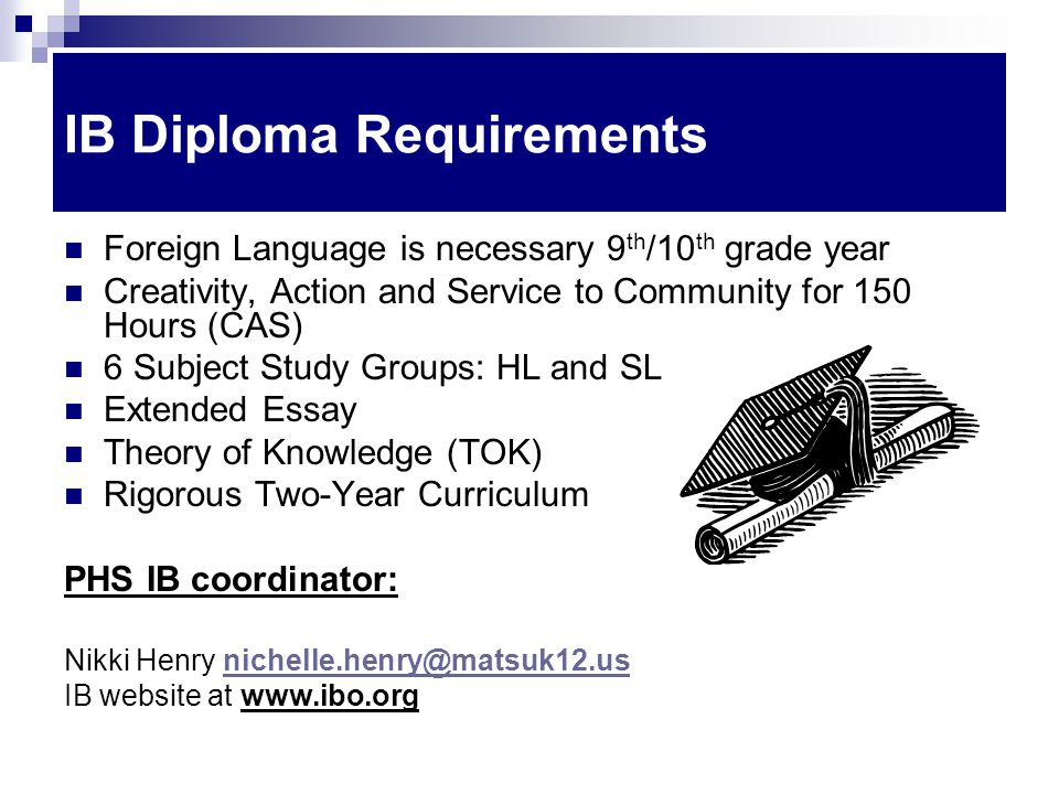 IB Diploma Requirements Foreign Language is necessary 9 th /10 th grade year Creativity, Action and Service to Community for 150 Hours (CAS) 6 Subject Study Groups: HL and SL Extended Essay Theory of Knowledge (TOK) Rigorous Two-Year Curriculum PHS IB coordinator: Nikki Henry nichelle.henry@matsuk12.usnichelle.henry@matsuk12.us IB website at www.ibo.org