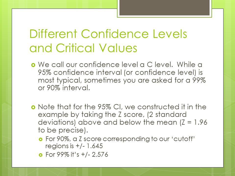 Different Confidence Levels and Critical Values  We call our confidence level a C level. While a 95% confidence interval (or confidence level) is mos