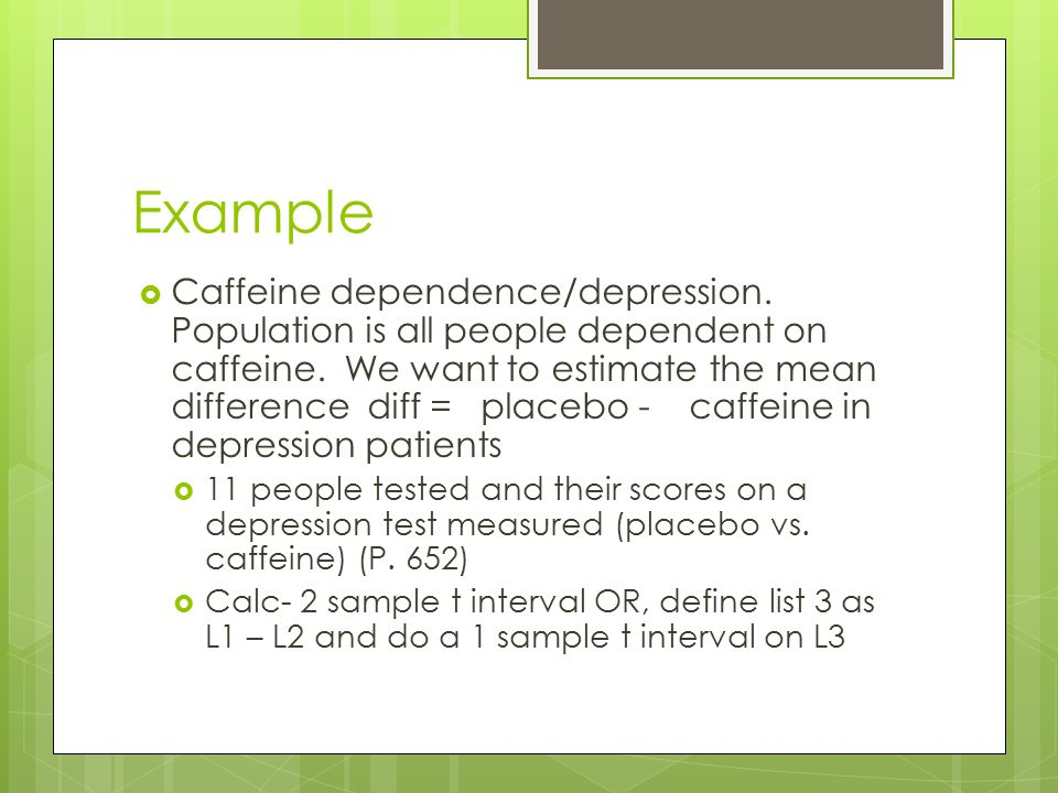 Example  Caffeine dependence/depression. Population is all people dependent on caffeine. We want to estimate the mean difference diff = placebo - caf