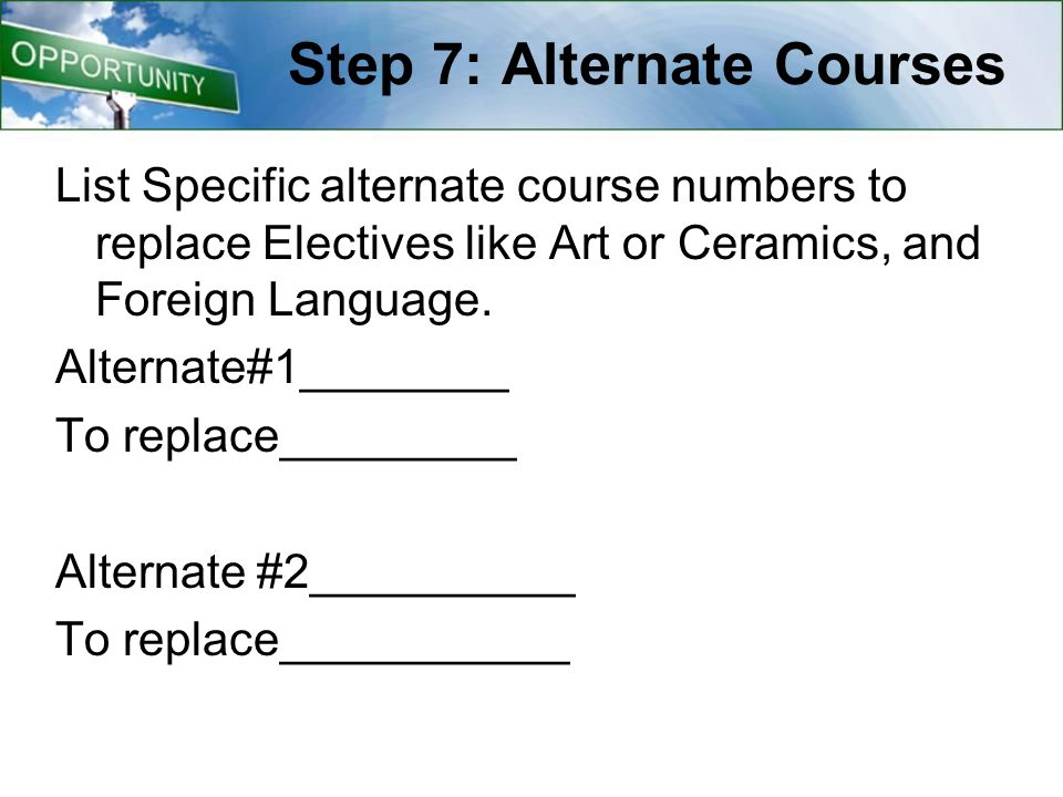 Step 7: Alternate Courses List Specific alternate course numbers to replace Electives like Art or Ceramics, and Foreign Language.