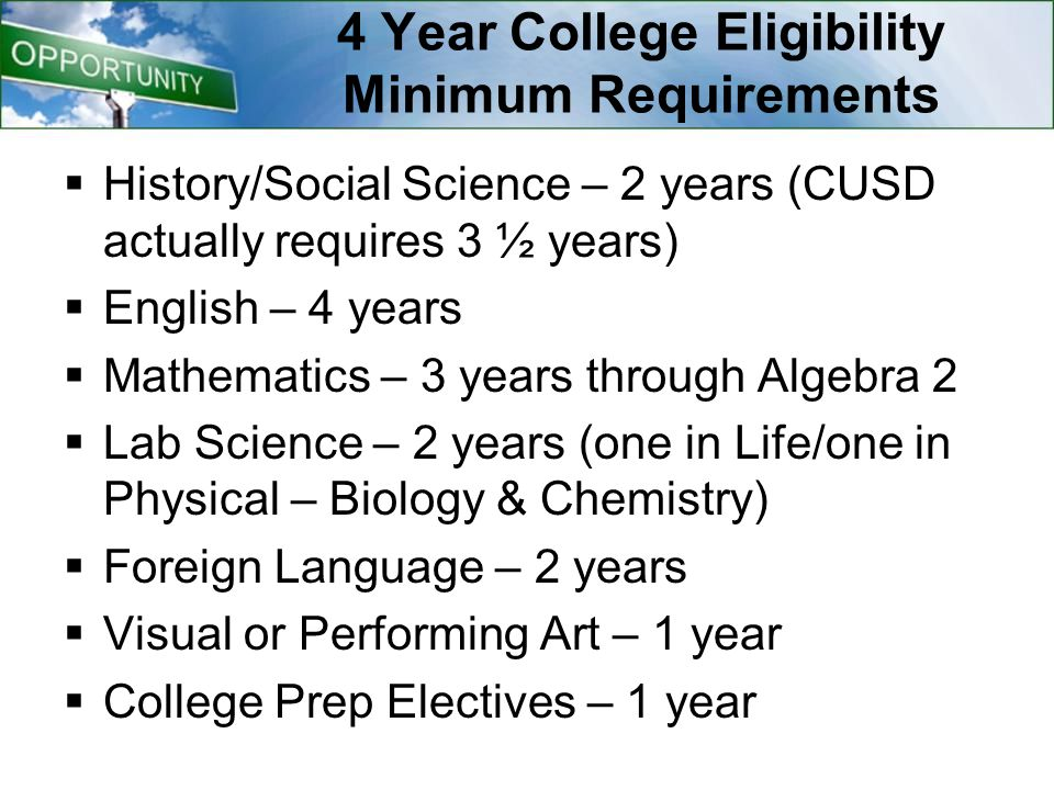 4 Year College Eligibility Minimum Requirements  History/Social Science – 2 years (CUSD actually requires 3 ½ years)  English – 4 years  Mathematics – 3 years through Algebra 2  Lab Science – 2 years (one in Life/one in Physical – Biology & Chemistry)  Foreign Language – 2 years  Visual or Performing Art – 1 year  College Prep Electives – 1 year