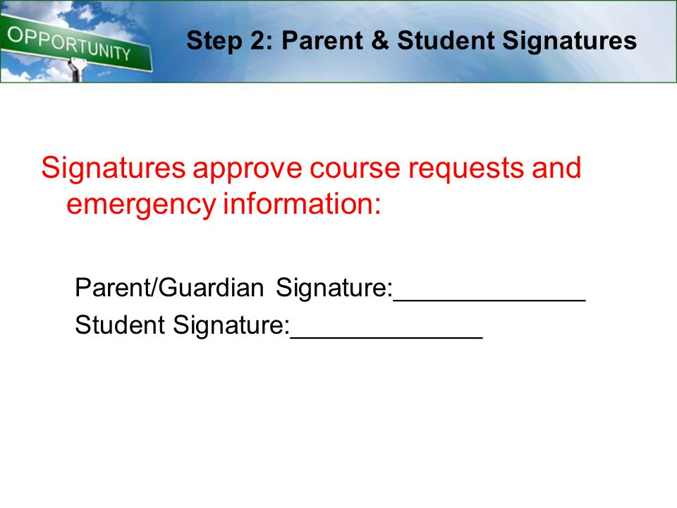 Step 2: Parent & Student Signatures Signatures approve course requests and emergency information: Parent/Guardian Signature:_____________ Student Sign