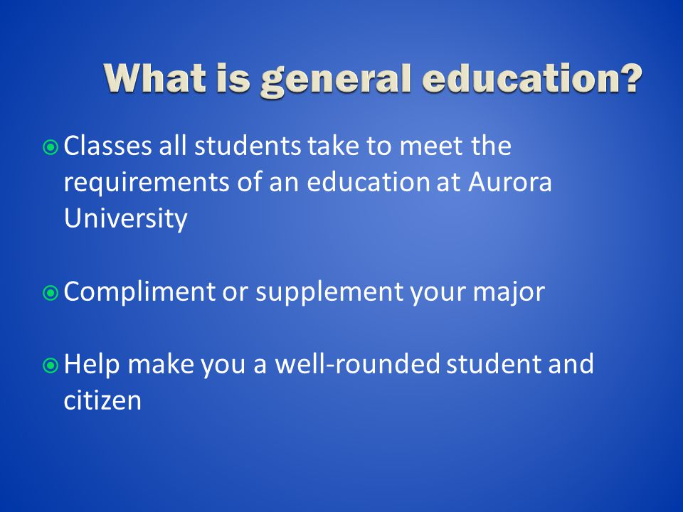  Classes all students take to meet the requirements of an education at Aurora University  Compliment or supplement your major  Help make you a well-rounded student and citizen