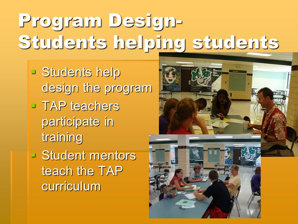 Program Design- Students helping students  Students help design the program  TAP teachers participate in training  Student mentors teach the TAP curriculum