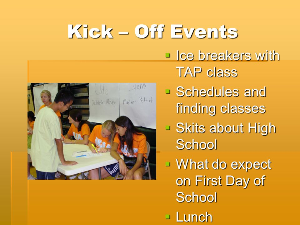 Kick – Off Events  Ice breakers with TAP class  Schedules and finding classes  Skits about High School  What do expect on First Day of School  Lunch