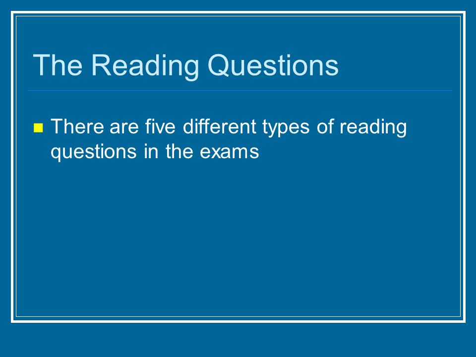 The Reading Questions There are five different types of reading questions in the exams