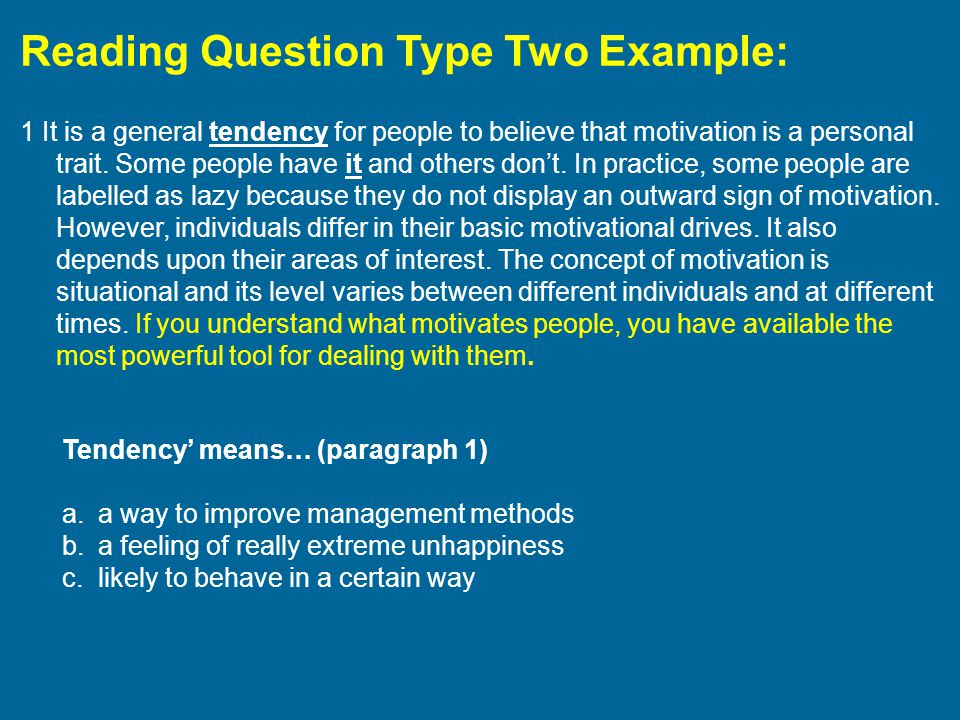 Reading Question Type Two Example: 1 It is a general tendency for people to believe that motivation is a personal trait. Some people have it and other