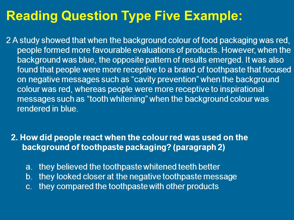 Reading Question Type Five Example: 2 A study showed that when the background colour of food packaging was red, people formed more favourable evaluations of products.