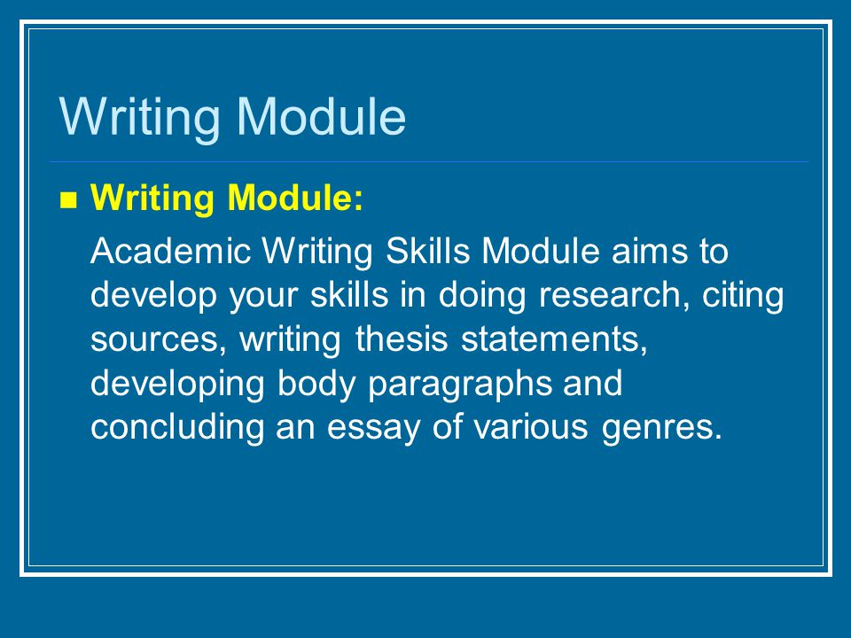 Writing Module: Academic Writing Skills Module aims to develop your skills in doing research, citing sources, writing thesis statements, developing body paragraphs and concluding an essay of various genres.