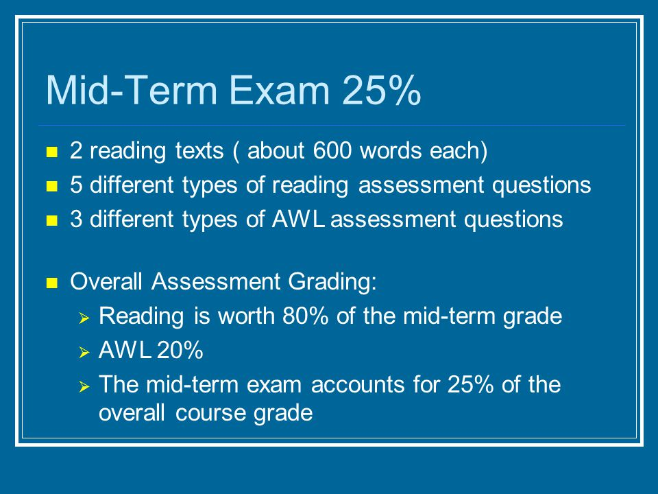 Mid-Term Exam 25% 2 reading texts ( about 600 words each) 5 different types of reading assessment questions 3 different types of AWL assessment questi