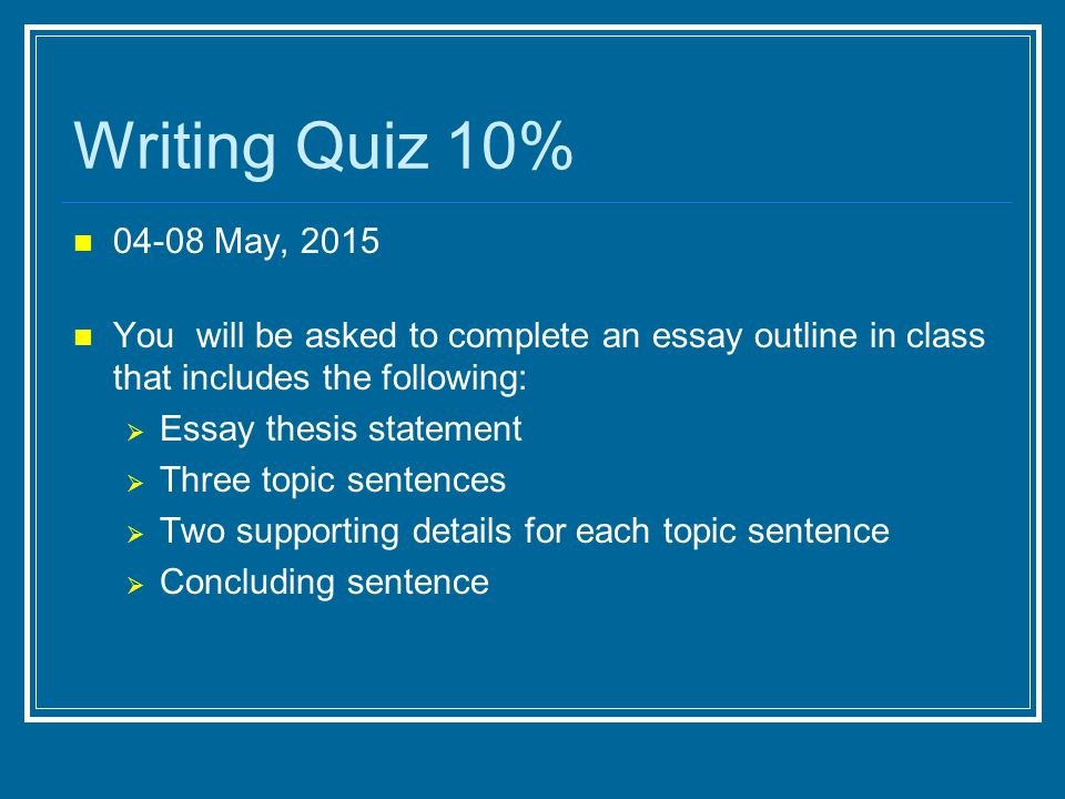 04-08 May, 2015 You will be asked to complete an essay outline in class that includes the following:  Essay thesis statement  Three topic sentences