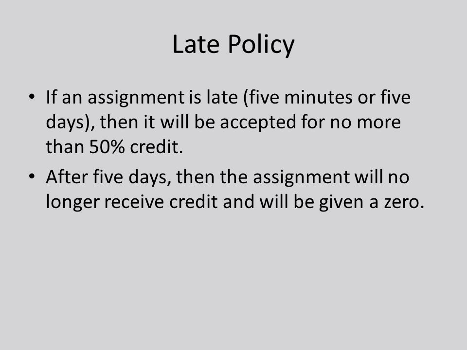 Late Policy If an assignment is late (five minutes or five days), then it will be accepted for no more than 50% credit. After five days, then the assi
