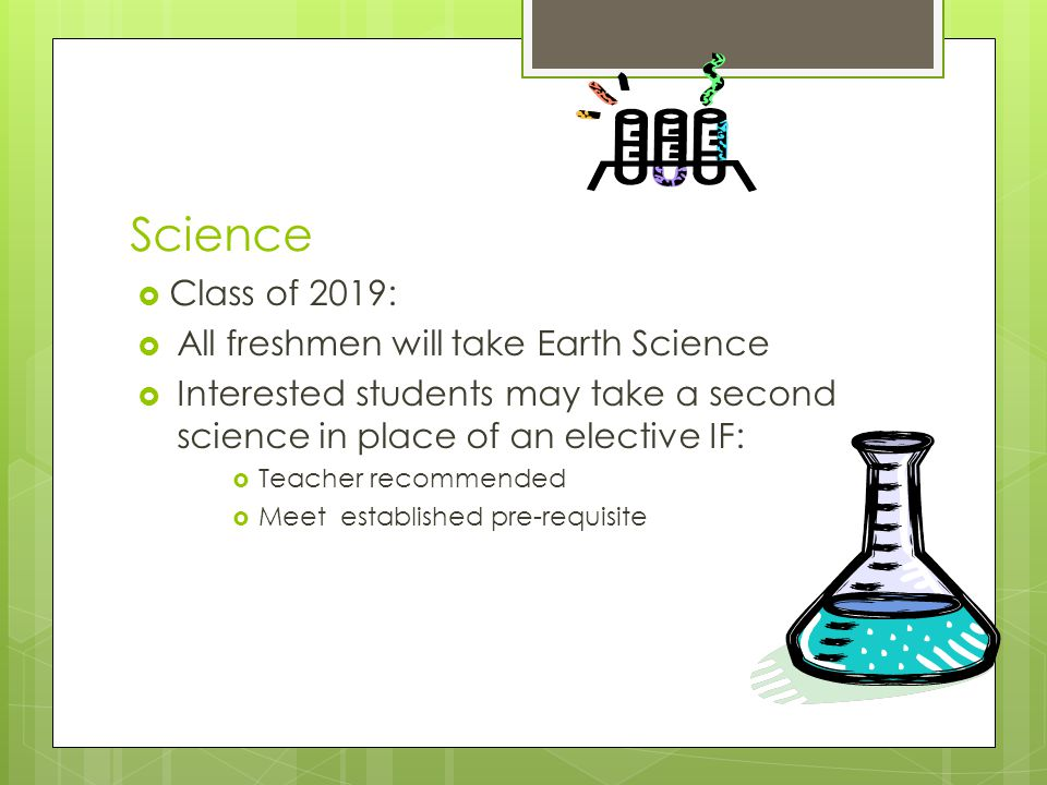 Science  Class of 2019:  All freshmen will take Earth Science  Interested students may take a second science in place of an elective IF:  Teacher