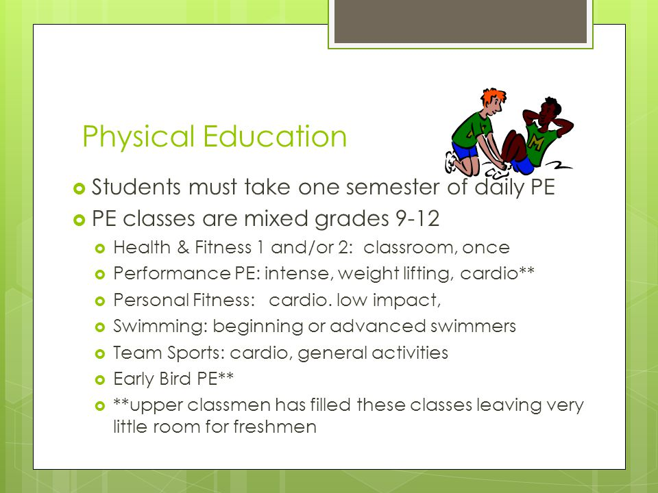 Physical Education  Students must take one semester of daily PE  PE classes are mixed grades 9-12  Health & Fitness 1 and/or 2: classroom, once  P