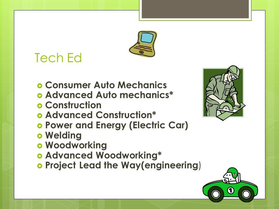 Tech Ed  Consumer Auto Mechanics  Advanced Auto mechanics*  Construction  Advanced Construction*  Power and Energy (Electric Car)  Welding  Woo